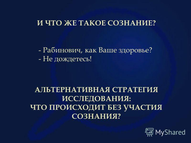 - Рабинович, как Ваше здоровье? - Не дождетесь! И ЧТО ЖЕ ТАКОЕ СОЗНАНИЕ? АЛЬТЕРНАТИВНАЯ СТРАТЕГИЯ ИССЛЕДОВАНИЯ: ЧТО ПРОИСХОДИТ БЕЗ УЧАСТИЯ СОЗНАНИЯ?