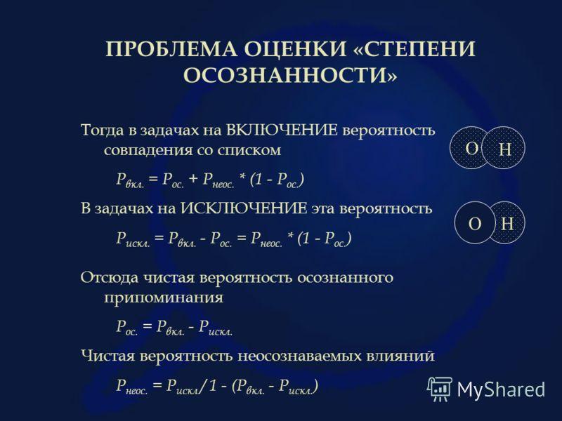 ПРОБЛЕМА ОЦЕНКИ «СТЕПЕНИ ОСОЗНАННОСТИ» Тогда в задачах на ВКЛЮЧЕНИЕ вероятность совпадения со списком Р вкл. = Р ос. + Р неос. * (1 - Р ос. ) В задачах на ИСКЛЮЧЕНИЕ эта вероятность Р искл. = Р вкл. - Р ос. = Р неос. * (1 - Р ос. ) Отсюда чистая веро