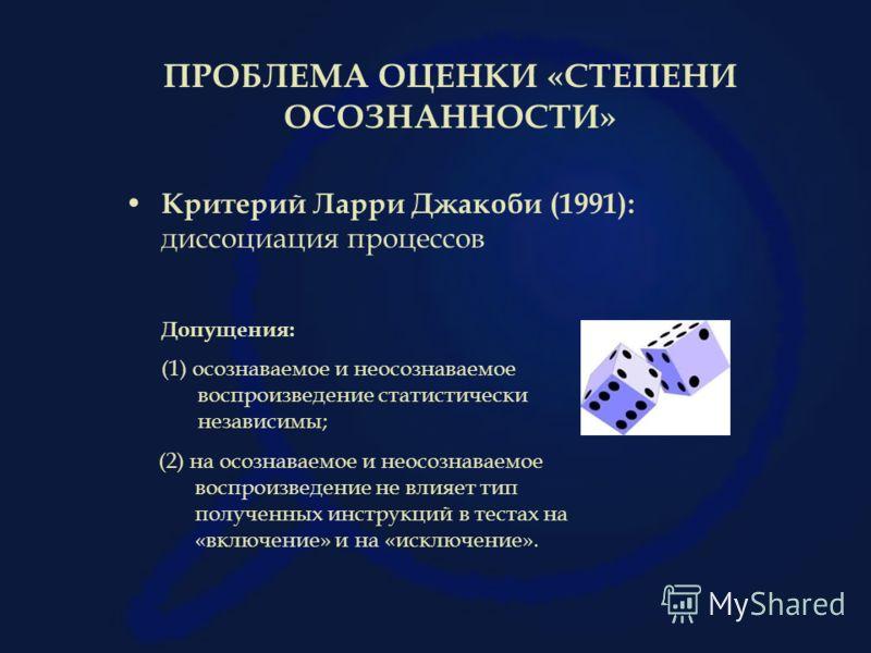 ПРОБЛЕМА ОЦЕНКИ «СТЕПЕНИ ОСОЗНАННОСТИ» Критерий Ларри Джакоби (1991): диссоциация процессов Допущения: (1) осознаваемое и неосознаваемое воспроизведение статистически независимы; (2) на осознаваемое и неосознаваемое воспроизведение не влияет тип полу