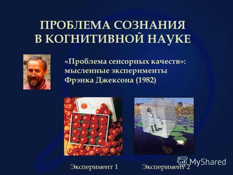 ПРОБЛЕМА СОЗНАНИЯ В КОГНИТИВНОЙ НАУКЕ «Проблема сенсорных качеств»: мысленные эксперименты Фрэнка Джексона (1982) Эксперимент 1Эксперимент 2