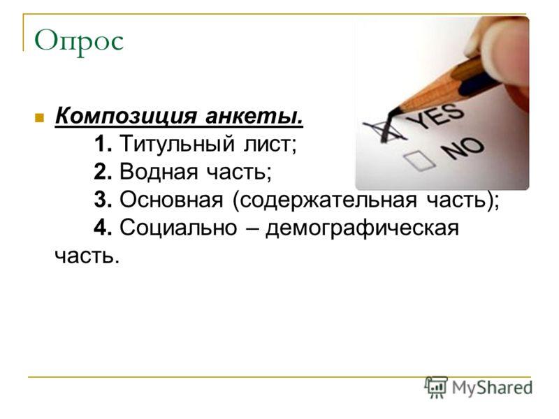 Опрос Композиция анкеты. 1. Титульный лист; 2. Водная часть; 3. Основная (содержательная часть); 4. Социально – демографическая часть.