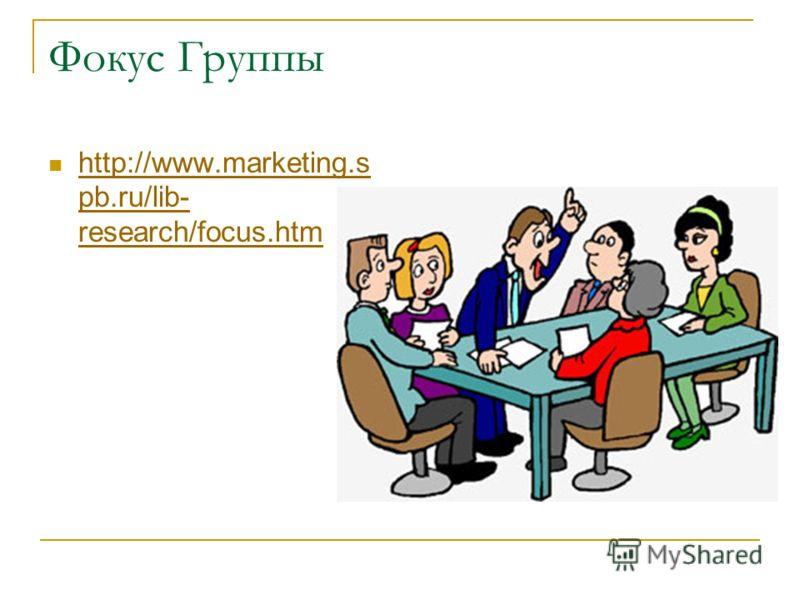 Фокус Группы http://www.marketing.s pb.ru/lib- research/focus.htm http://www.marketing.s pb.ru/lib- research/focus.htm