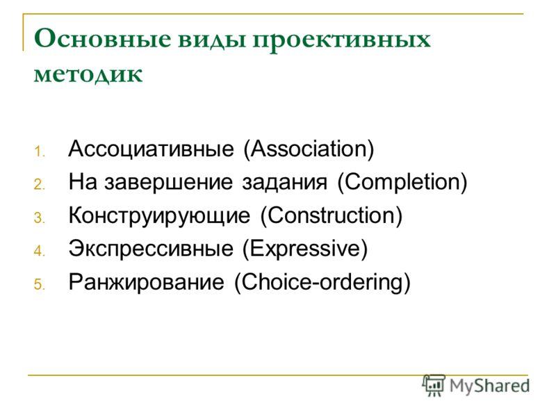 Основные виды проективных методик 1. Ассоциативные (Association) 2. На завершение задания (Completion) 3. Конструирующие (Construction) 4. Экспрессивные (Expressive) 5. Ранжирование (Choice-ordering)
