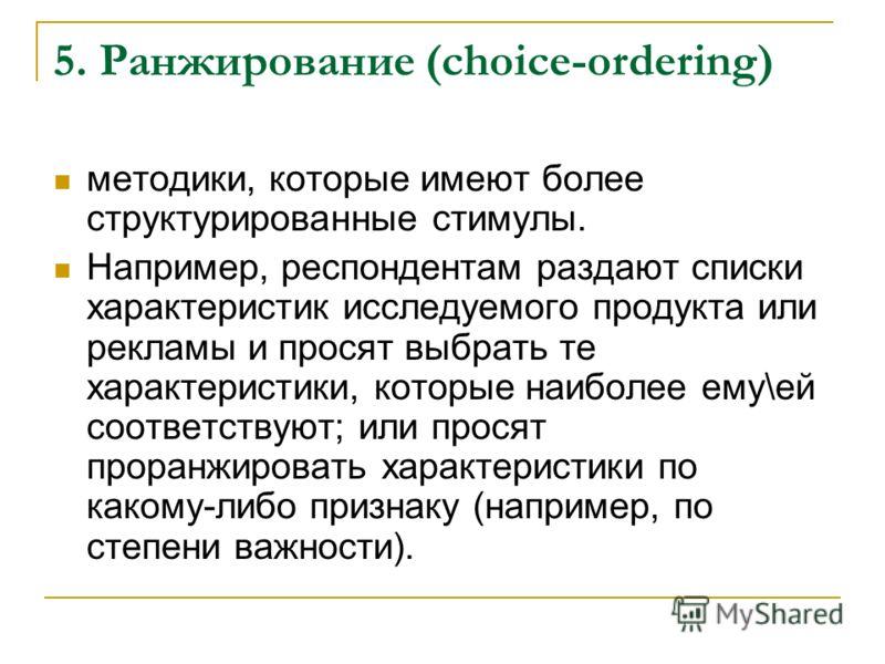 5. Ранжирование (choice-ordering) методики, которые имеют более структурированные стимулы. Например, респондентам раздают списки характеристик исследуемого продукта или рекламы и просят выбрать те характеристики, которые наиболее ему\ей соответствуют