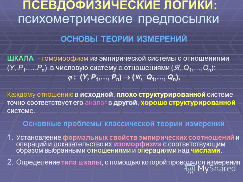 ПСЕВДОФИЗИЧЕСКИЕ ЛОГИКИ: психометрические предпосылки ОСНОВЫ ТЕОРИИ ИЗМЕРЕНИЙ ШКАЛА - гомоморфизм из эмпирической системы с отношениями (Y, P 1,…,P n ) в числовую систему с отношениями (, Q 1,…,Q n ): : (Y, P 1,…, P n ) (, Q 1,…, Q n ), Каждому отнош
