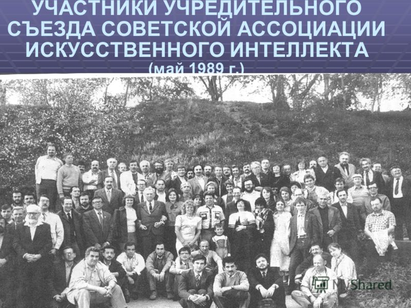 УЧАСТНИКИ УЧРЕДИТЕЛЬНОГО СЪЕЗДА СОВЕТСКОЙ АССОЦИАЦИИ ИСКУССТВЕННОГО ИНТЕЛЛЕКТА (май 1989 г.)