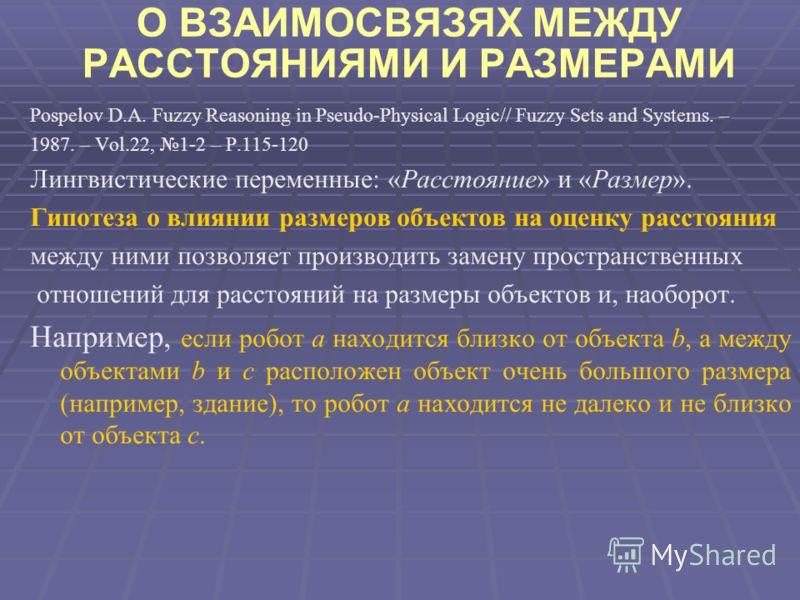 О ВЗАИМОСВЯЗЯХ МЕЖДУ РАССТОЯНИЯМИ И РАЗМЕРАМИ Pospelov D.A. Fuzzy Reasoning in Pseudo-Physical Logic// Fuzzy Sets and Systems. – 1987. – Vol.22, 1-2 – P.115-120 Лингвистические переменные: «Расстояние» и «Размер». Гипотеза о влиянии размеров объектов