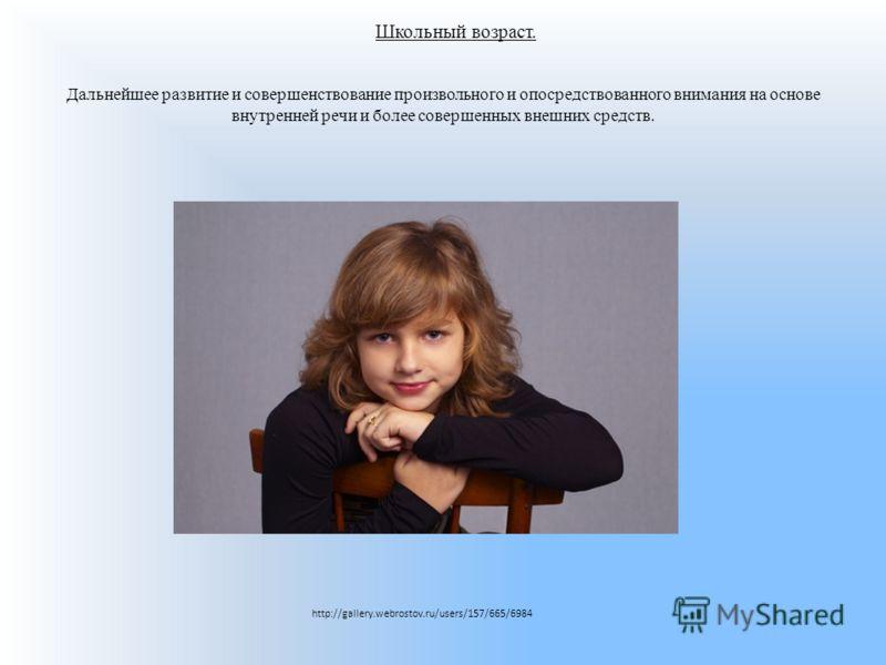 Школьный возраст. Дальнейшее развитие и совершенствование произвольного и опосредствованного внимания на основе внутренней речи и более совершенных внешних средств. http://gallery.webrostov.ru/users/157/665/6984