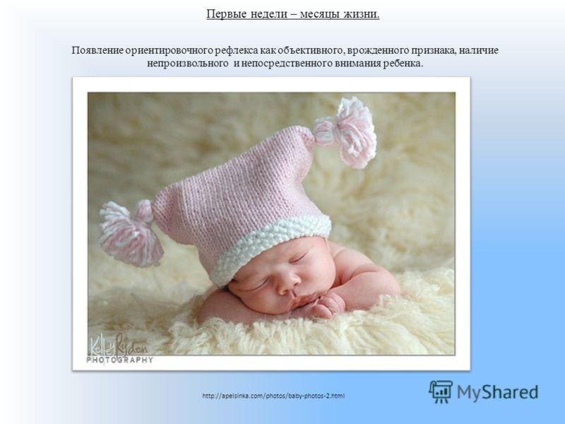 Первые недели – месяцы жизни. Появление ориентировочного рефлекса как объективного, врожденного признака, наличие непроизвольного и непосредственного внимания ребенка. http://apelsinka.com/photos/baby-photos-2.html