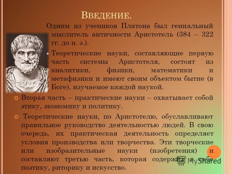 В ВЕДЕНИЕ. Одним из учеников Платона был гениальный мыслитель античности Аристотель (384 – 322 гг. до н. э.). Теоретические науки, составляющие первую часть системы Аристотеля, состоят из аналитики, физики, математики и метафизики и имеют своим объек