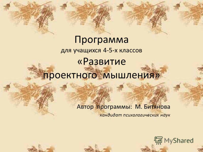 Программа для учащихся 4-5-х классов «Развитие проектного мышления» Автор программы: М. Битянова кандидат психологических наук