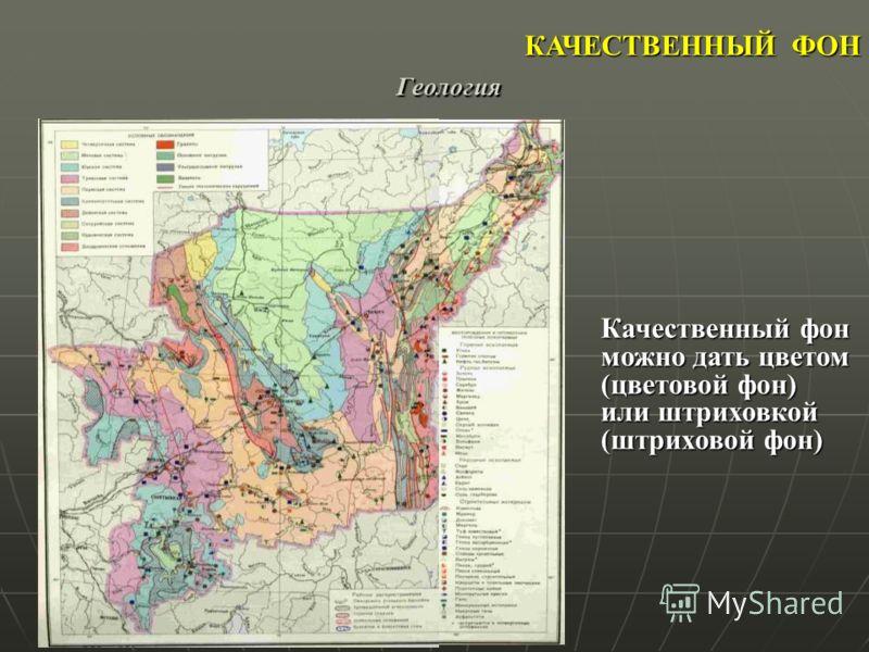 КАЧЕСТВЕННЫЙ ФОН Качественный фон можно дать цветом (цветовой фон) или штриховкой (штриховой фон) Геология