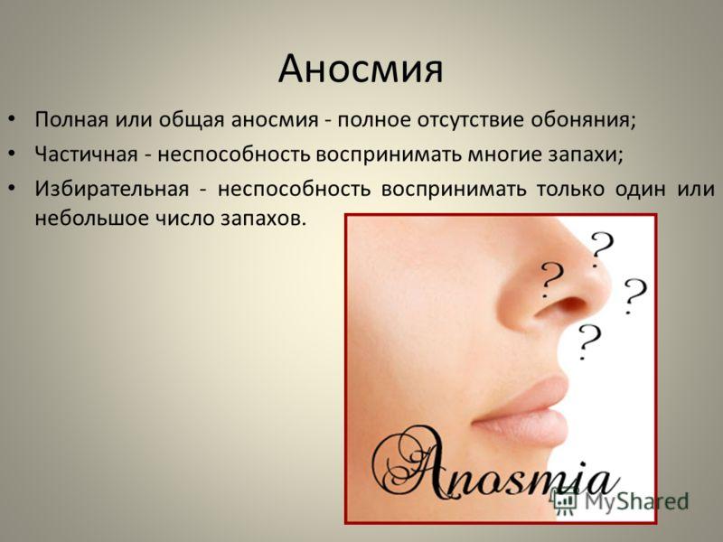 Аносмия Полная или общая аносмия - полное отсутствие обоняния; Частичная - неспособность воспринимать многие запахи; Избирательная - неспособность воспринимать только один или небольшое число запахов.