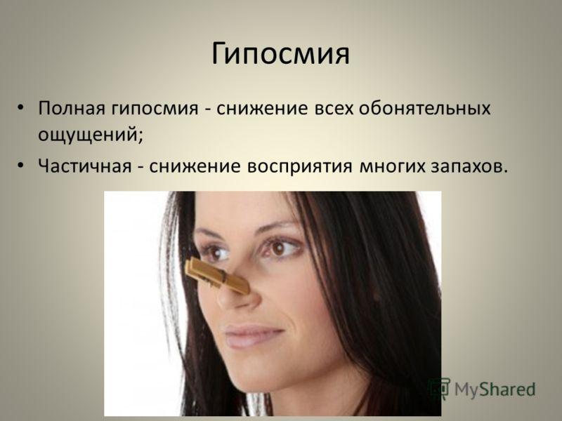 Гипосмия Полная гипосмия - снижение всех обонятельных ощущений; Частичная - снижение восприятия многих запахов.