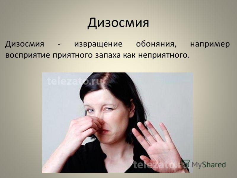 Дизосмия Дизосмия - извращение обоняния, например восприятие приятного запаха как неприятного.
