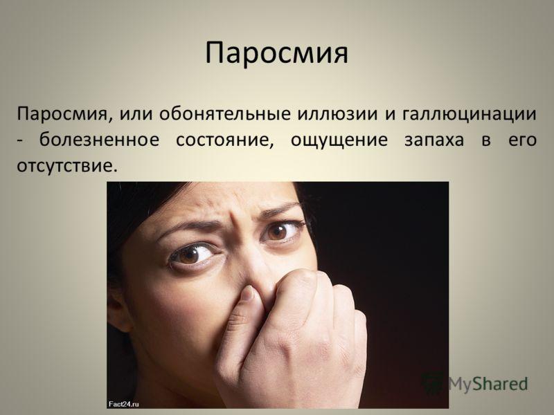 Паросмия Паросмия, или обонятельные иллюзии и галлюцинации - болезненное состояние, ощущение запаха в его отсутствие.