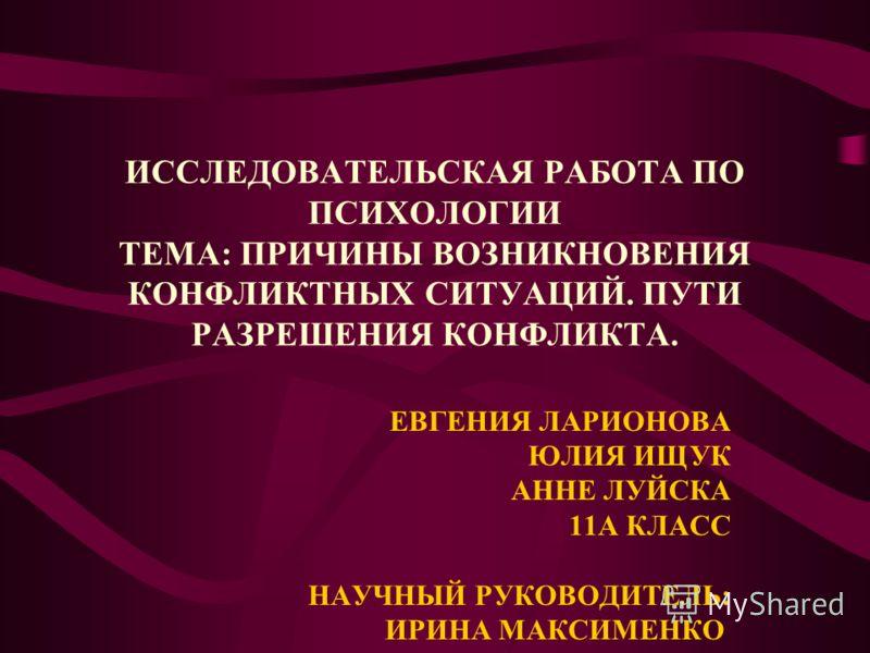 ИССЛЕДОВАТЕЛЬСКАЯ РАБОТА ПО ПСИХОЛОГИИ ТЕМА: ПРИЧИНЫ ВОЗНИКНОВЕНИЯ КОНФЛИКТНЫХ СИТУАЦИЙ. ПУТИ РАЗРЕШЕНИЯ КОНФЛИКТА. ЕВГЕНИЯ ЛАРИОНОВА ЮЛИЯ ИЩУК АННЕ ЛУЙСКА 11A КЛАСС НАУЧНЫЙ РУКОВОДИТЕЛЬ: ИРИНА МАКСИМЕНКО