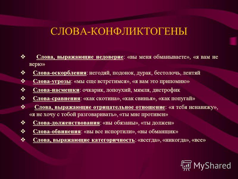 СЛОВА-КОНФЛИКТОГЕНЫ Слова, выражающие недоверие: «вы меня обманываете», «я вам не верю» Слова-оскорбления: негодяй, подонок, дурак, бестолочь, лентяй Слова-угрозы: «мы еще встретимся», «я вам это припомню» Слова-насмешки: очкарик, лопоухий, мямля, ди