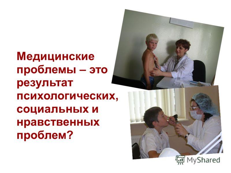 Медицинские проблемы – это результат психологических, социальных и нравственных проблем?