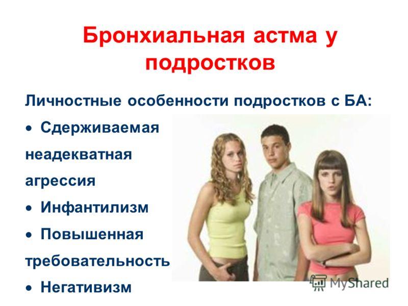 Бронхиальная астма у подростков Личностные особенности подростков с БА: Сдерживаемая неадекватная агрессия Инфантилизм Повышенная требовательность Негативизм