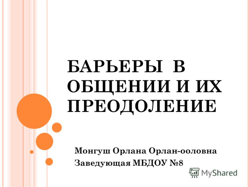 БАРЬЕРЫ В ОБЩЕНИИ И ИХ ПРЕОДОЛЕНИЕ Монгуш Орлана Орлан-ооловна Заведующая МБДОУ 8
