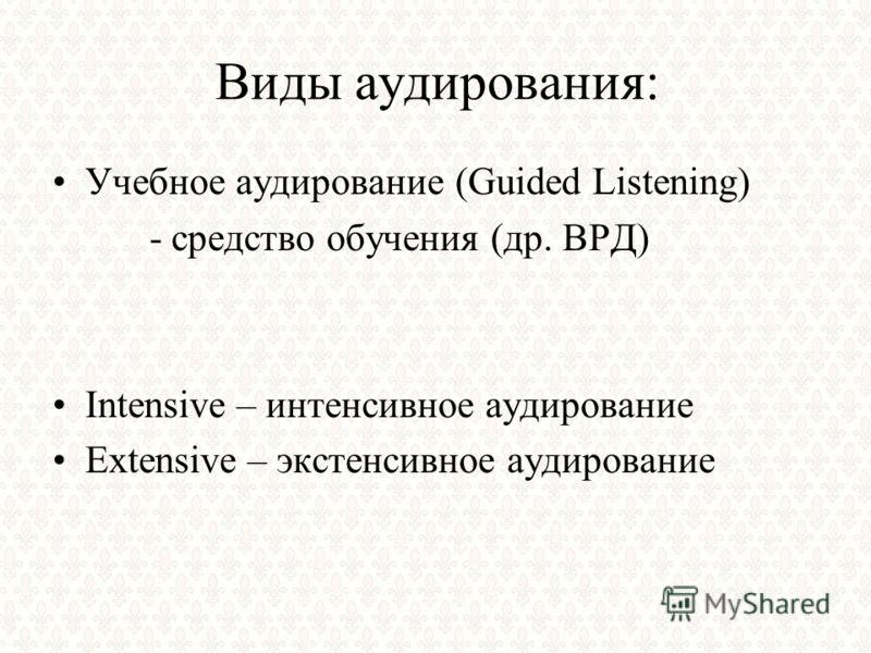 Виды аудирования: Учебное аудирование (Guided Listening) - средство обучения (др. ВРД) Intensive – интенсивное аудирование Extensive – экстенсивное аудирование