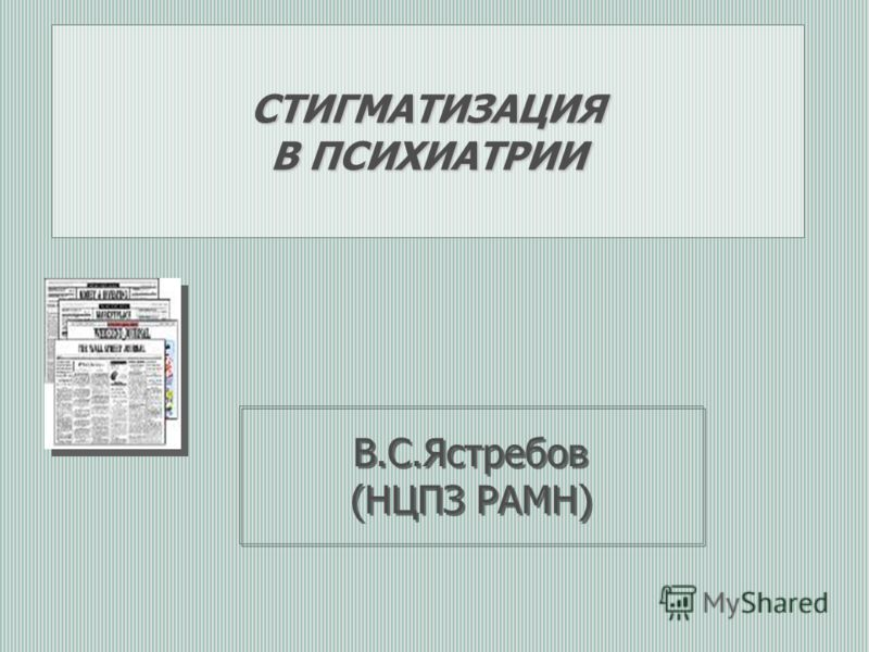 СТИГМАТИЗАЦИЯ В ПСИХИАТРИИ В.С.Ястребов (НЦПЗ РАМН)