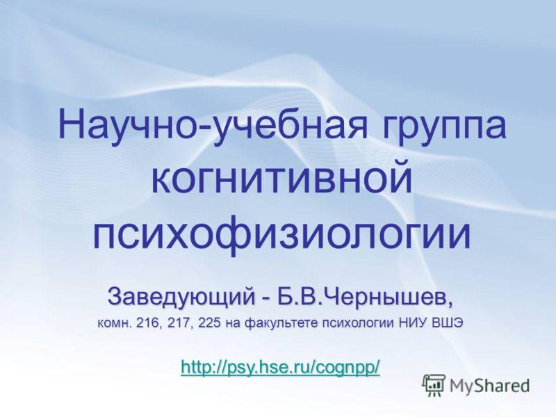 Научно-учебная группа когнитивной психофизиологии Заведующий - Б.В.Чернышев, комн. 216, 217, 225 на факультете психологии НИУ ВШЭ http://psy.hse.ru/cognpp/