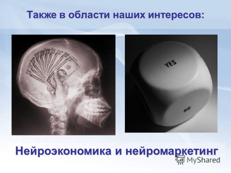 Нейроэкономика и нейромаркетинг Также в области наших интересов: