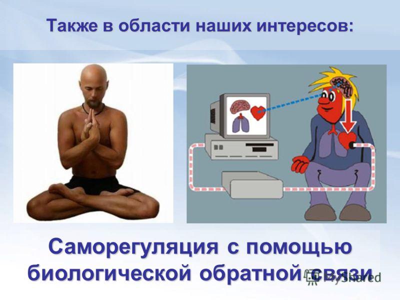 Саморегуляция с помощью биологической обратной связи Также в области наших интересов: