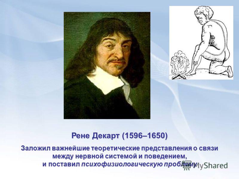 Рене Декарт (1596–1650) Заложил важнейшие теоретические представления о связи между нервной системой и поведением, и поставил психофизиологическую проблему