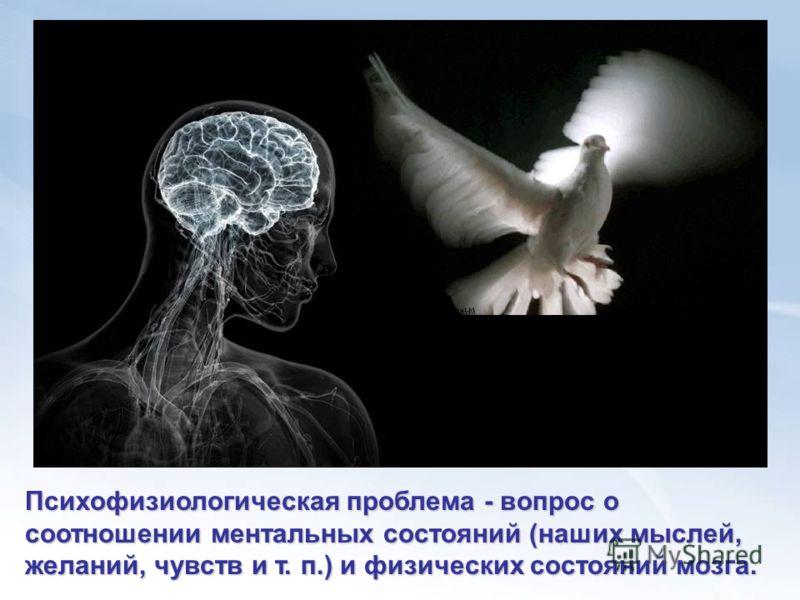 Психофизиологическая проблема - вопрос о соотношении ментальных состояний (наших мыслей, желаний, чувств и т. п.) и физических состояний мозга.