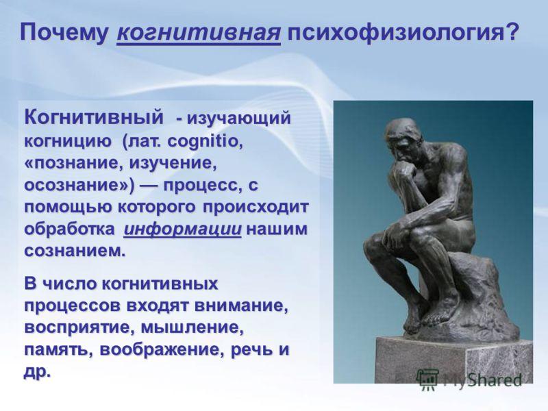 Когнитивный - изучающий когницию (лат. cognitio, «познание, изучение, осознание») процесс, с помощью которого происходит обработка информации нашим сознанием. В число когнитивных процессов входят внимание, восприятие, мышление, память, воображение, р