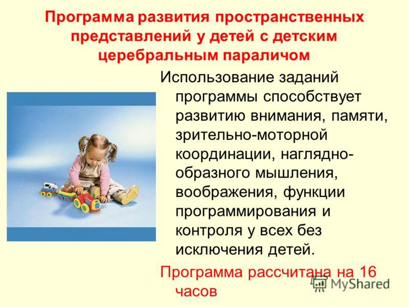 Программа развития пространственных представлений у детей с детским церебральным параличом Использование заданий программы способствует развитию внимания, памяти, зрительно-моторной координации, наглядно- образного мышления, воображения, функции прог
