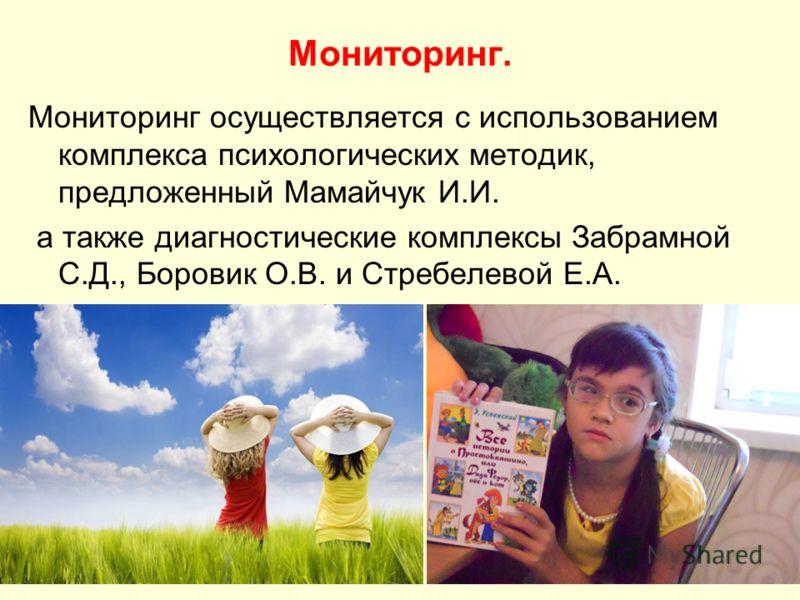 Мониторинг. Мониторинг осуществляется с использованием комплекса психологических методик, предложенный Мамайчук И.И. а также диагностические комплексы Забрамной С.Д., Боровик О.В. и Стребелевой Е.А.