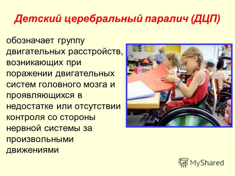 Детский церебральный паралич (ДЦП) обозначает группу двигательных расстройств, возникающих при поражении двигательных систем головного мозга и проявляющихся в недостатке или отсутствии контроля со стороны нервной системы за произвольными движениями