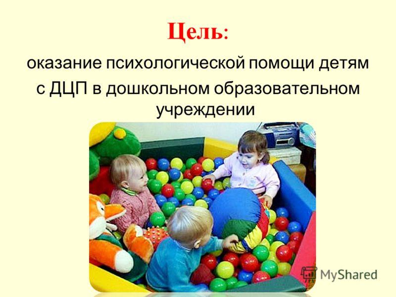 Цель : оказание психологической помощи детям с ДЦП в дошкольном образовательном учреждении