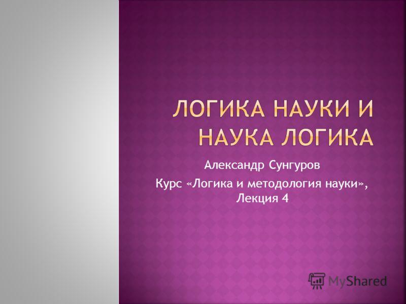 Александр Сунгуров Курс «Логика и методология науки», Лекция 4