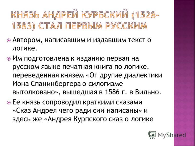 Автором, написавшим и издавшим текст о логике. Им подготовлена к изданию первая на русском языке печатная книга по логике, переведенная князем «От другие диалектики Иона Спанинбергера о силогизме вытолковано», вышедшая в 1586 г. в Вильно. Ее князь со