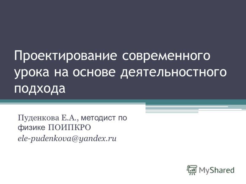 Проектирование современного урока на основе деятельностного подхода Пуденкова Е.А., методист по физике ПОИПКРО ele-pudenkova@yandex.ru