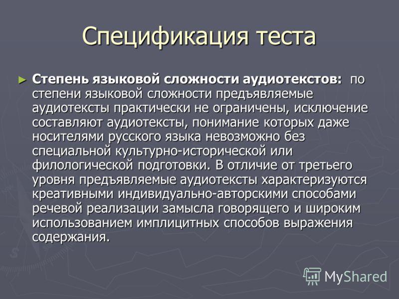 Спецификация теста Степень языковой сложности аудиотекстов: по степени языковой сложности предъявляемые аудиотексты практически не ограничены, исключение составляют аудиотексты, понимание которых даже носителями русского языка невозможно без специаль