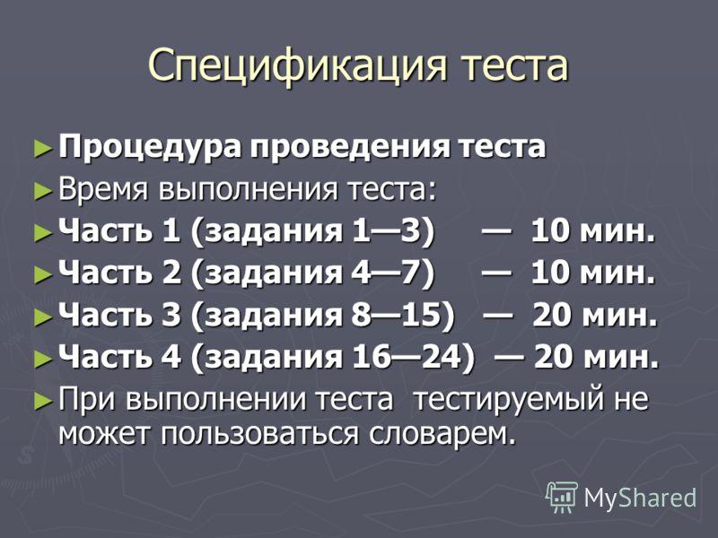 Спецификация теста Процедура проведения теста Процедура проведения теста Время выполнения теста: Время выполнения теста: Часть 1 (задания 13) 10 мин. Часть 1 (задания 13) 10 мин. Часть 2 (задания 47) 10 мин. Часть 2 (задания 47) 10 мин. Часть 3 (зада