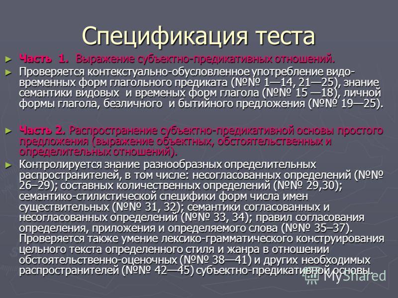 Спецификация теста Часть 1. Выражение субъектно-предикативных отношений. Часть 1. Выражение субъектно-предикативных отношений. Проверяется контекстуально-обусловленное употребление видо- временных форм глагольного предиката ( 114, 2125), знание семан