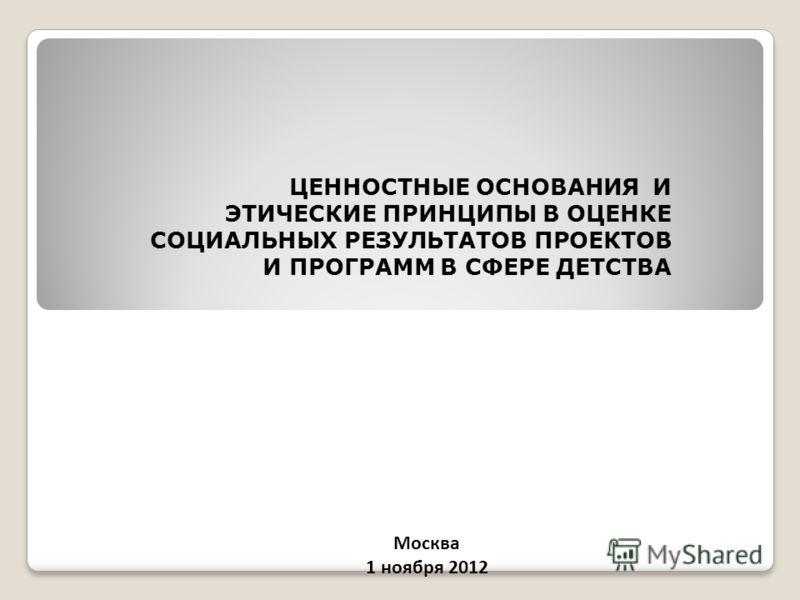 ЦЕННОСТНЫЕ ОСНОВАНИЯ И ЭТИЧЕСКИЕ ПРИНЦИПЫ В ОЦЕНКЕ СОЦИАЛЬНЫХ РЕЗУЛЬТАТОВ ПРОЕКТОВ И ПРОГРАММ В СФЕРЕ ДЕТСТВА Москва 1 ноября 2012