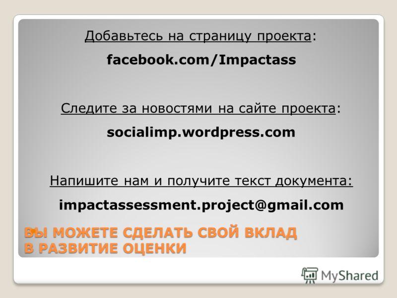 ВЫ МОЖЕТЕ СДЕЛАТЬ СВОЙ ВКЛАД В РАЗВИТИЕ ОЦЕНКИ Добавьтесь на страницу проекта: facebook.com/Impactass Следите за новостями на сайте проекта: socialimp.wordpress.com Напишите нам и получите текст документа: impactassessment.project@gmail.com