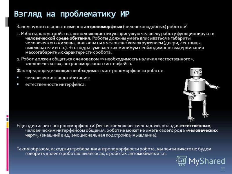 11 Взгляд на проблематику ИР Зачем нужно создавать именно антропоморфных (человекоподобных) роботов? 1. Роботы, как устройства, выполняющие некую присущую человеку работу функционируют в человеческой среде обитания. Роботы должны уметь вписываться в