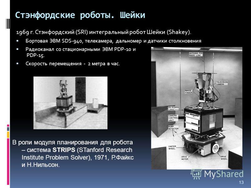 13 Стэнфордские роботы. Шейки 1969 г. Стэнфордский (SRI) интегральный робот Шейки (Shakey). Бортовая ЭВМ SDS-940, телекамера, дальномер и датчики столкновения Радиоканал со стационарными ЭВМ PDP-10 и PDP-15. Скорость перемещения - 2 метра в час. В ро