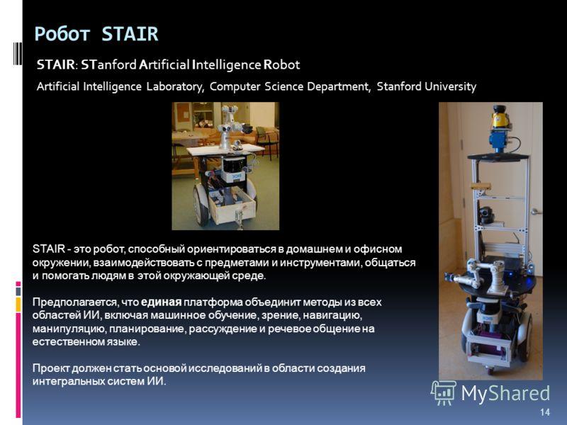 14 Робот STAIR STAIR: STanford Artificial Intelligence Robot Artificial Intelligence Laboratory, Computer Science Department, Stanford University STAIR - это робот, способный ориентироваться в домашнем и офисном окружении, взаимодействовать с предмет