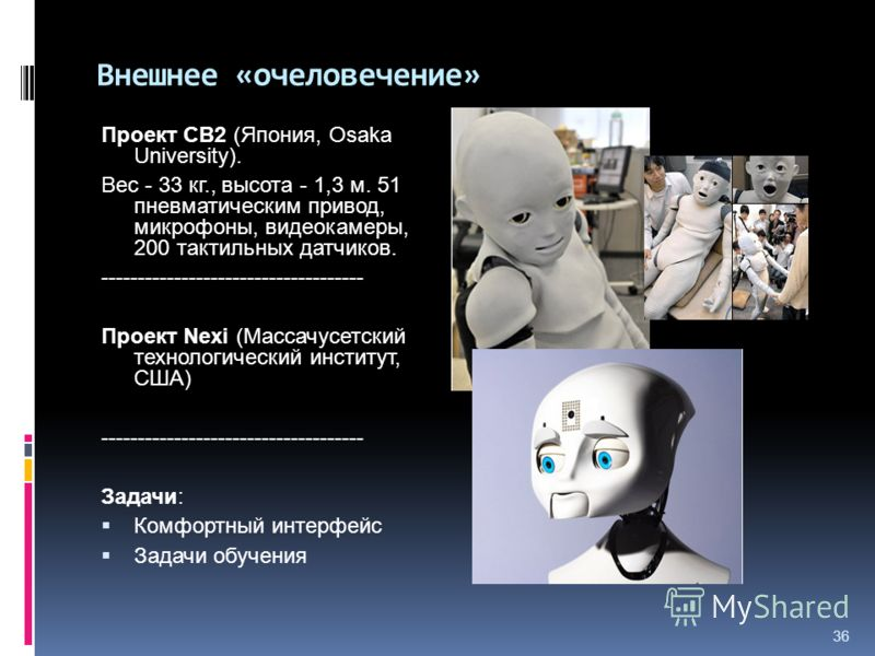 36 Внешнее «очеловечение» Проект CB2 (Япония, Osaka University). Вес - 33 кг., высота - 1,3 м. 51 пневматическим привод, микрофоны, видеокамеры, 200 тактильных датчиков. ------------------------------------ Проект Nexi (Массачусетский технологический