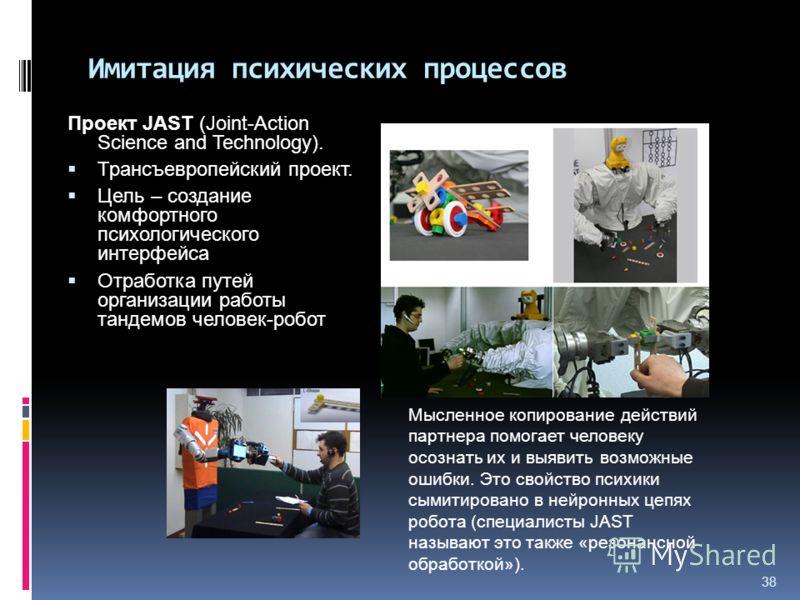 38 Имитация психических процессов Проект JAST (Joint-Action Science and Technology). Трансъевропейский проект. Цель – создание комфортного психологического интерфейса Отработка путей организации работы тандемов человек-робот Мысленное копирование дей